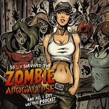 So...I Survived the Zombie Apocalypse and All I Got Was This Podcast